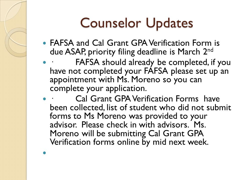 Counselor Updates FAFSA and Cal Grant GPA Verification Form is due ASAP, priority filing deadline is March 2 nd · FAFSA should already be completed, if you have not completed your FAFSA please set up an appointment with Ms.