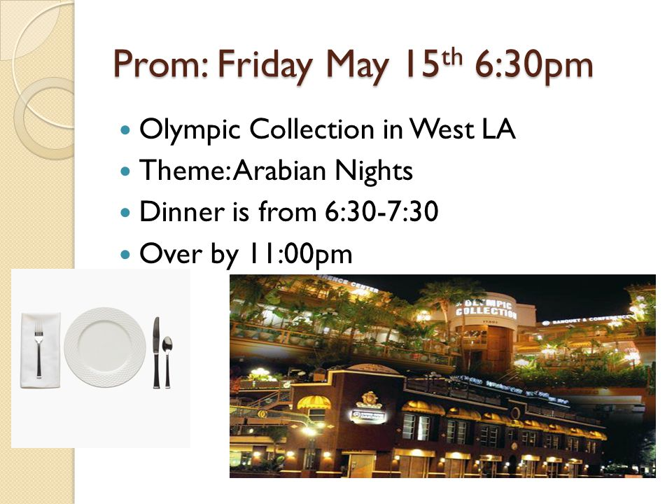 Prom: Friday May 15 th 6:30pm Olympic Collection in West LA Theme: Arabian Nights Dinner is from 6:30-7:30 Over by 11:00pm