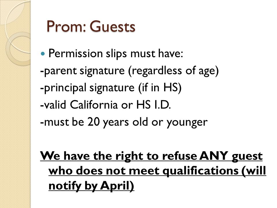 Prom: Guests Permission slips must have: -parent signature (regardless of age) -principal signature (if in HS) -valid California or HS I.D.