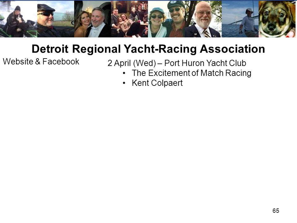 65 Detroit Regional Yacht-Racing Association 2 April (Wed) – Port Huron Yacht Club The Excitement of Match Racing Kent Colpaert Website & Facebook