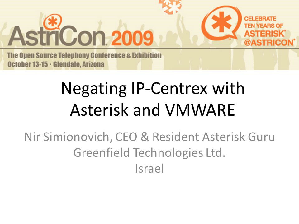 Negating IP-Centrex with Asterisk and VMWARE Nir Simionovich, CEO & Resident Asterisk Guru Greenfield Technologies Ltd.