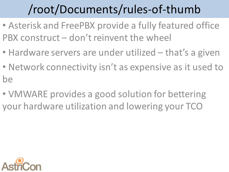 /root/Documents/rules-of-thumb Asterisk and FreePBX provide a fully featured office PBX construct – don't reinvent the wheel Hardware servers are under utilized – that's a given Network connectivity isn't as expensive as it used to be VMWARE provides a good solution for bettering your hardware utilization and lowering your TCO