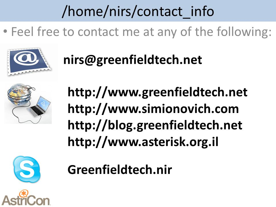 /home/nirs/contact_info Feel free to contact me at any of the following: nirs@greenfieldtech.net http://www.greenfieldtech.net http://www.simionovich.com http://blog.greenfieldtech.net http://www.asterisk.org.il Greenfieldtech.nir