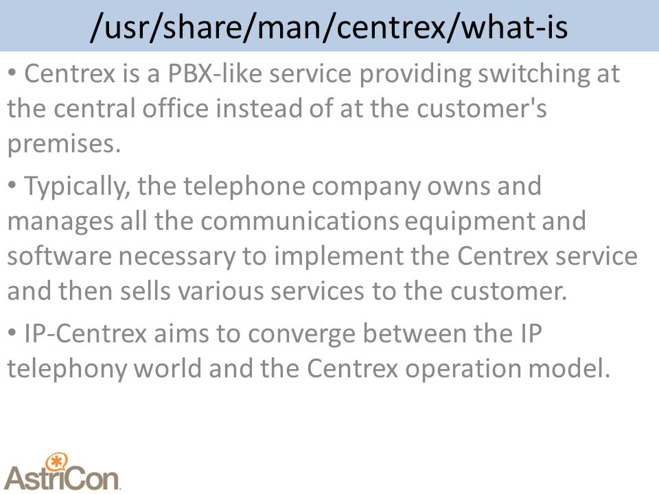 /usr/share/man/centrex/what-is Centrex is a PBX-like service providing switching at the central office instead of at the customer s premises.