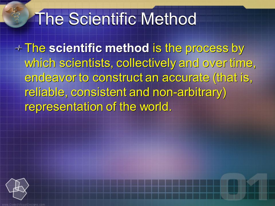 The Scientific Method The scientific method is the process by which scientists, collectively and over time, endeavor to construct an accurate (that is, reliable, consistent and non-arbitrary) representation of the world.