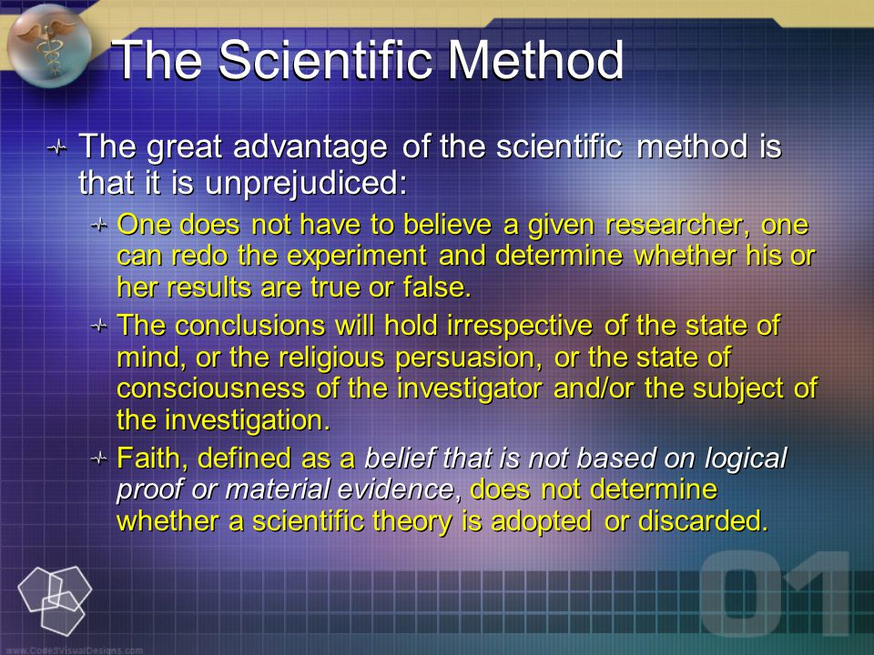 The great advantage of the scientific method is that it is unprejudiced: One does not have to believe a given researcher, one can redo the experiment and determine whether his or her results are true or false.