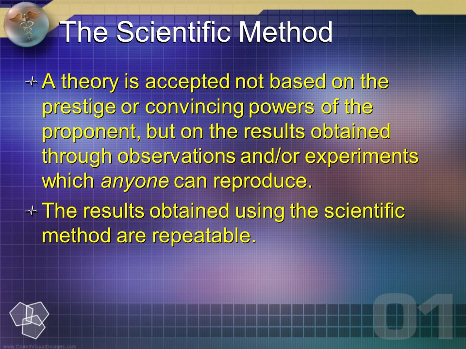 The Scientific Method A theory is accepted not based on the prestige or convincing powers of the proponent, but on the results obtained through observations and/or experiments which anyone can reproduce.