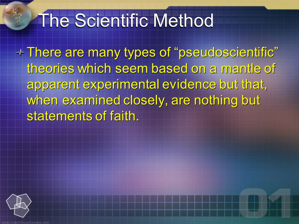 The Scientific Method There are many types of pseudoscientific theories which seem based on a mantle of apparent experimental evidence but that, when examined closely, are nothing but statements of faith.