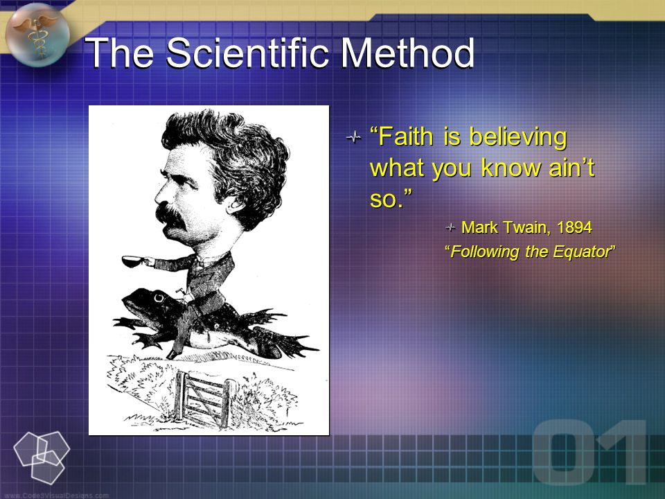 The Scientific Method Faith is believing what you know ain't so. Mark Twain, 1894 Following the Equator