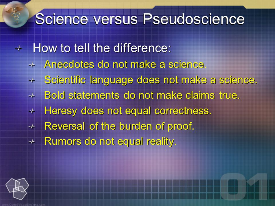 Science versus Pseudoscience How to tell the difference: Anecdotes do not make a science.