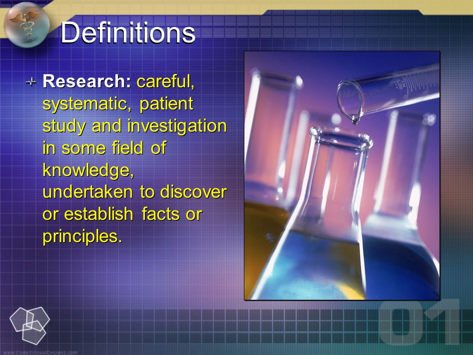 Definitions Research: careful, systematic, patient study and investigation in some field of knowledge, undertaken to discover or establish facts or principles.