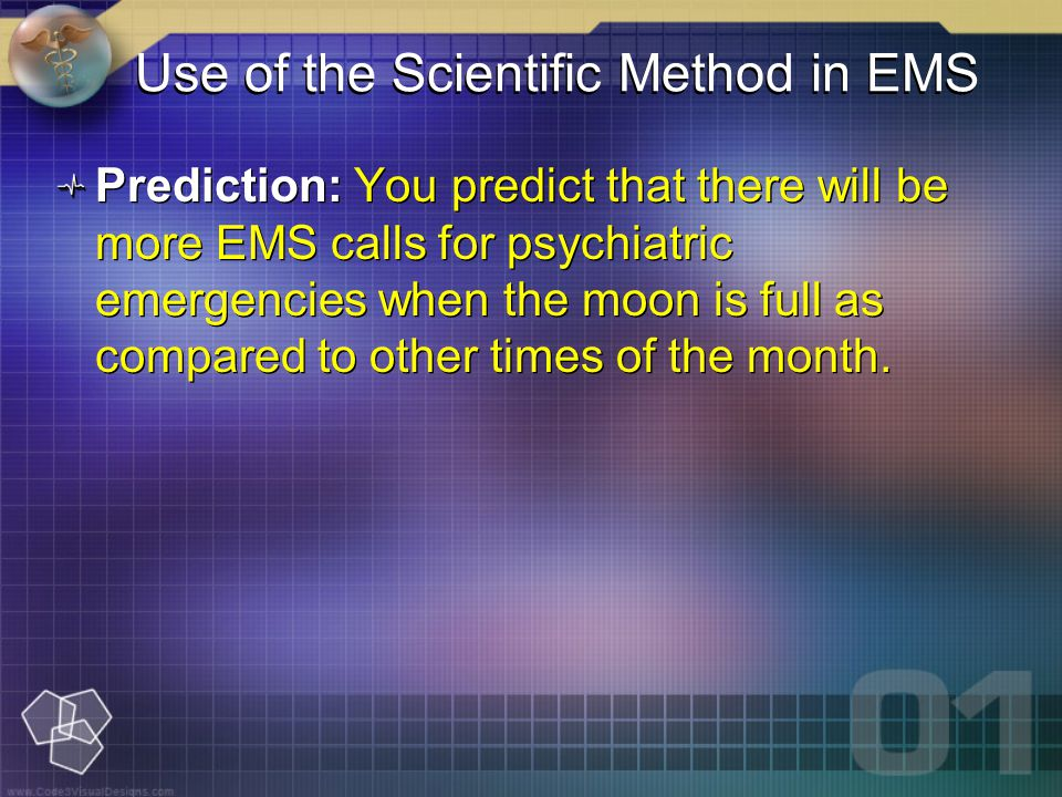 Use of the Scientific Method in EMS Prediction: You predict that there will be more EMS calls for psychiatric emergencies when the moon is full as compared to other times of the month.