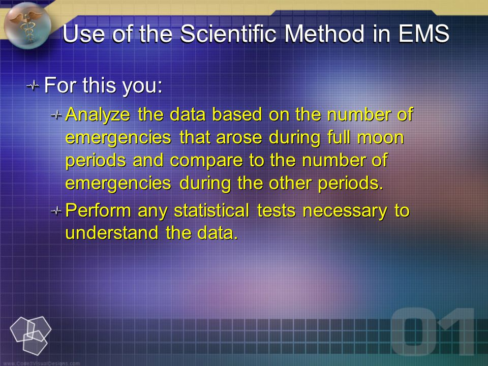 Use of the Scientific Method in EMS For this you: Analyze the data based on the number of emergencies that arose during full moon periods and compare to the number of emergencies during the other periods.