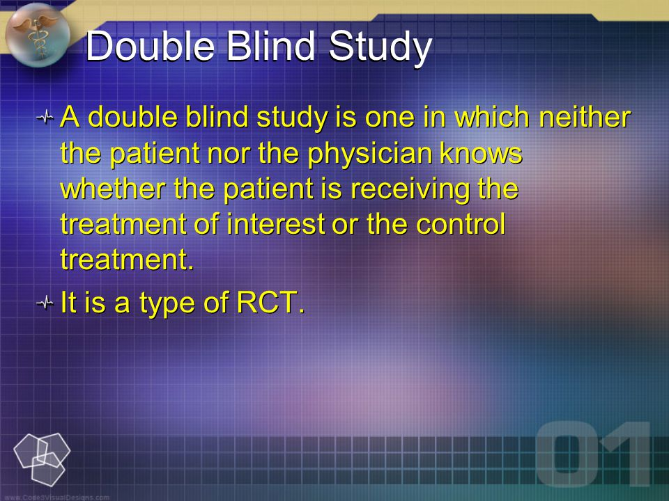 A double blind study is one in which neither the patient nor the physician knows whether the patient is receiving the treatment of interest or the control treatment.