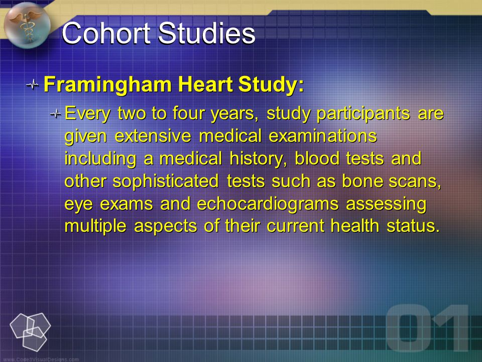 Cohort Studies Framingham Heart Study: Every two to four years, study participants are given extensive medical examinations including a medical history, blood tests and other sophisticated tests such as bone scans, eye exams and echocardiograms assessing multiple aspects of their current health status.