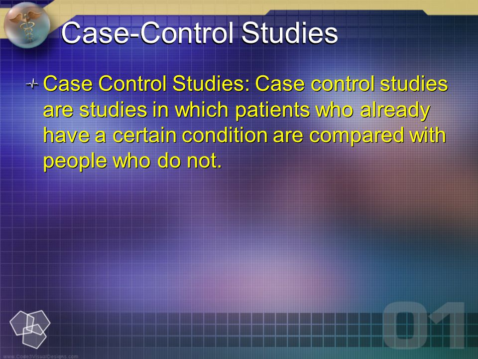 Case-Control Studies Case Control Studies: Case control studies are studies in which patients who already have a certain condition are compared with people who do not.