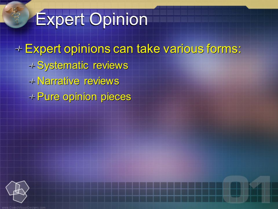 Expert Opinion Expert opinions can take various forms: Systematic reviews Narrative reviews Pure opinion pieces Expert opinions can take various forms: Systematic reviews Narrative reviews Pure opinion pieces