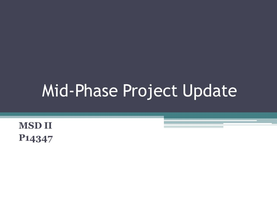 Mid-Phase Project Update MSD II P14347