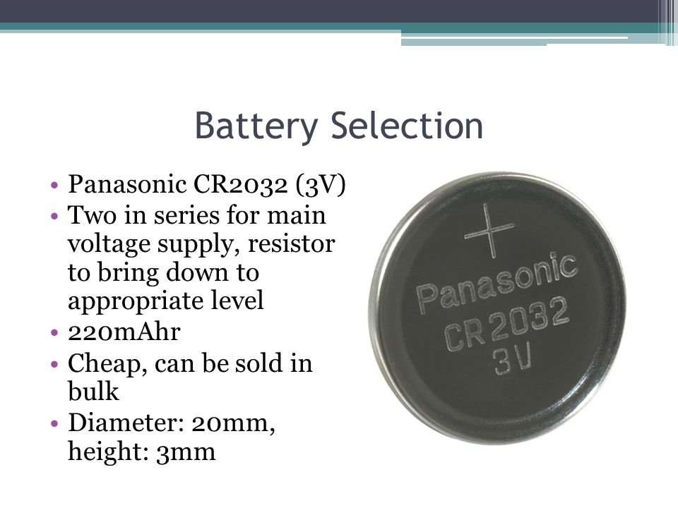 Battery Selection Panasonic CR2032 (3V) Two in series for main voltage supply, resistor to bring down to appropriate level 220mAhr Cheap, can be sold in bulk Diameter: 20mm, height: 3mm