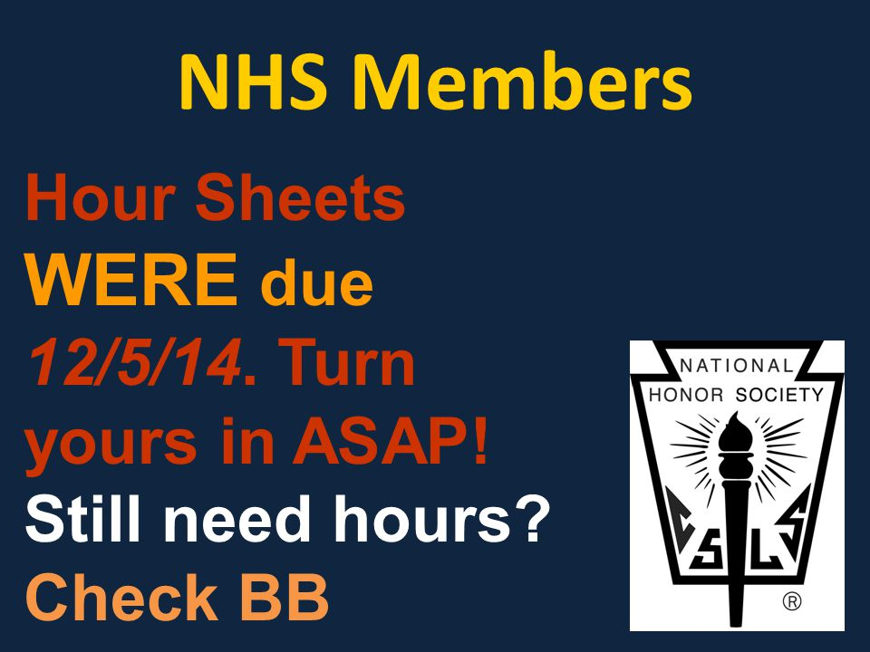 NHS Members Hour Sheets WERE due 12/5/14. Turn yours in ASAP! Still need hours Check BB