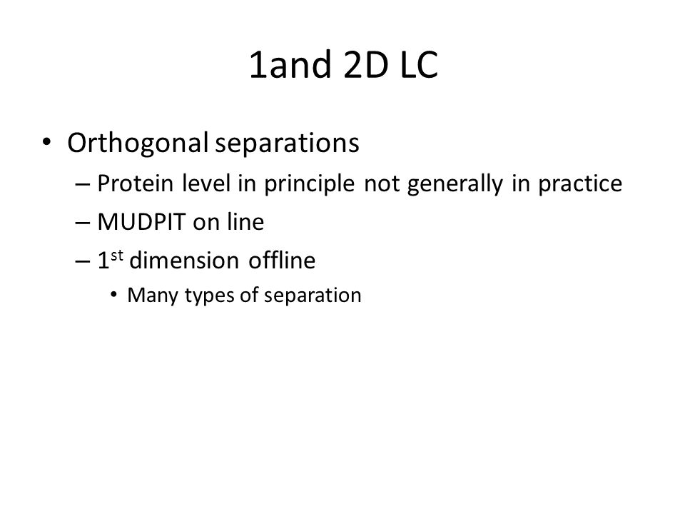 1and 2D LC Orthogonal separations – Protein level in principle not generally in practice – MUDPIT on line – 1 st dimension offline Many types of separation