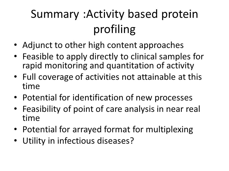 Summary :Activity based protein profiling Adjunct to other high content approaches Feasible to apply directly to clinical samples for rapid monitoring and quantitation of activity Full coverage of activities not attainable at this time Potential for identification of new processes Feasibility of point of care analysis in near real time Potential for arrayed format for multiplexing Utility in infectious diseases?