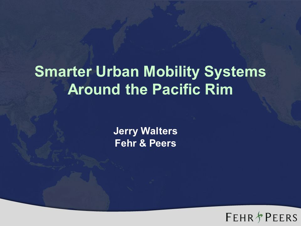Smarter Urban Mobility Systems Around the Pacific Rim Jerry Walters Fehr & Peers
