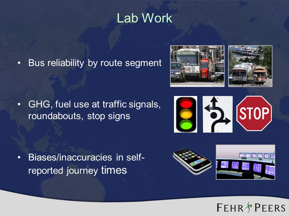 Lab Work Bus reliability by route segment GHG, fuel use at traffic signals, roundabouts, stop signs Biases/inaccuracies in self- reported journey times