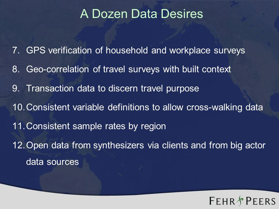 A Dozen Data Desires 7.GPS verification of household and workplace surveys 8.Geo-correlation of travel surveys with built context 9.Transaction data to discern travel purpose 10.Consistent variable definitions to allow cross-walking data 11.Consistent sample rates by region 12.Open data from synthesizers via clients and from big actor data sources * calibrate/ validate