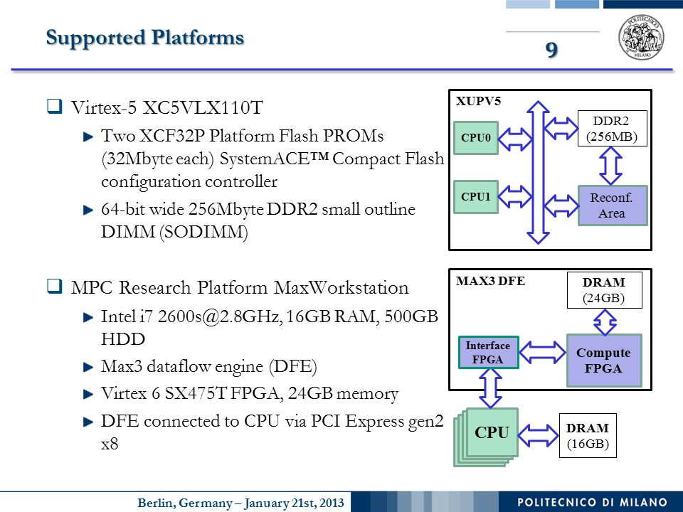 Berlin, Germany – January 21st, 2013 9 Supported Platforms  Virtex-5 XC5VLX110T Two XCF32P Platform Flash PROMs (32Mbyte each) SystemACE™ Compact Flash configuration controller 64-bit wide 256Mbyte DDR2 small outline DIMM (SODIMM)  MPC Research Platform MaxWorkstation Intel i7 2600s@2.8GHz, 16GB RAM, 500GB HDD Max3 dataflow engine (DFE) Virtex 6 SX475T FPGA, 24GB memory DFE connected to CPU via PCI Express gen2 x8 XUPV5 Reconf.