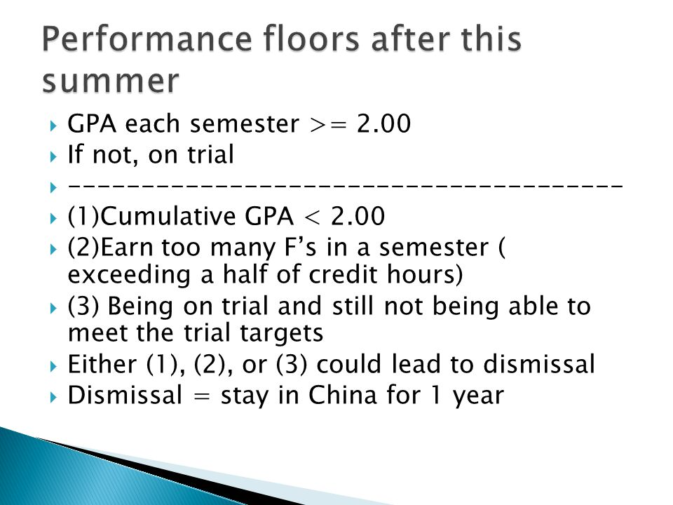  GPA each semester >= 2.00  If not, on trial  --------------------------------------  (1)Cumulative GPA < 2.00  (2)Earn too many F's in a semester ( exceeding a half of credit hours)  (3) Being on trial and still not being able to meet the trial targets  Either (1), (2), or (3) could lead to dismissal  Dismissal = stay in China for 1 year