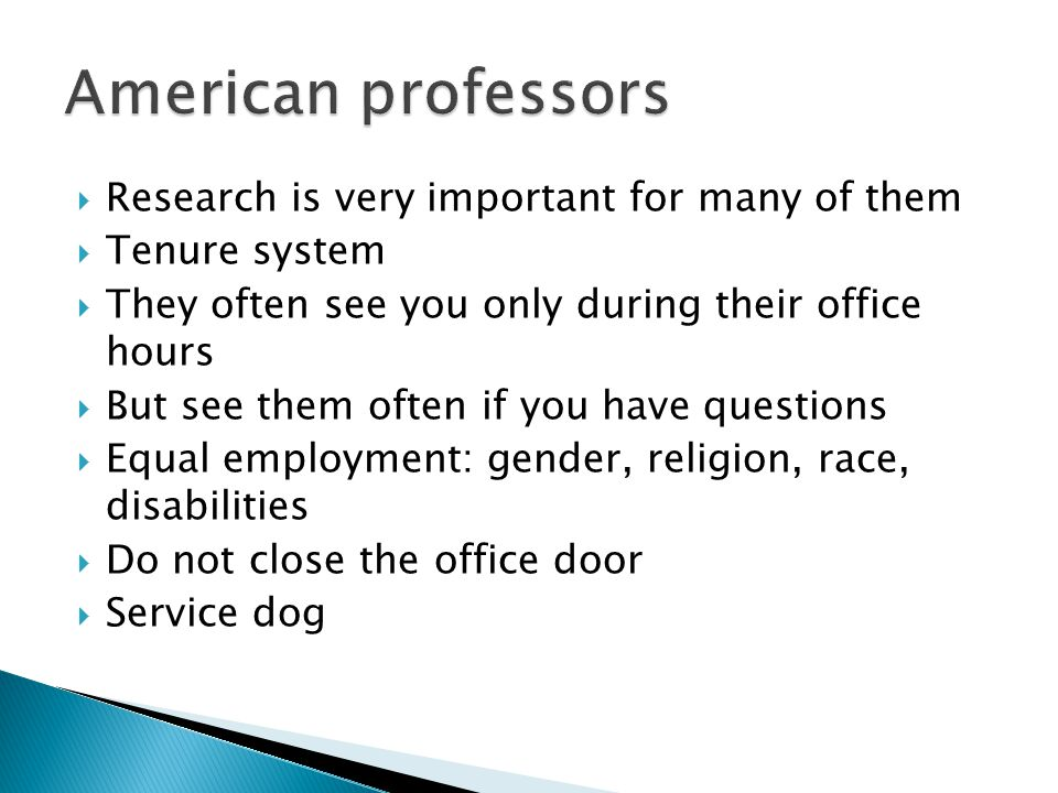  Research is very important for many of them  Tenure system  They often see you only during their office hours  But see them often if you have questions  Equal employment: gender, religion, race, disabilities  Do not close the office door  Service dog