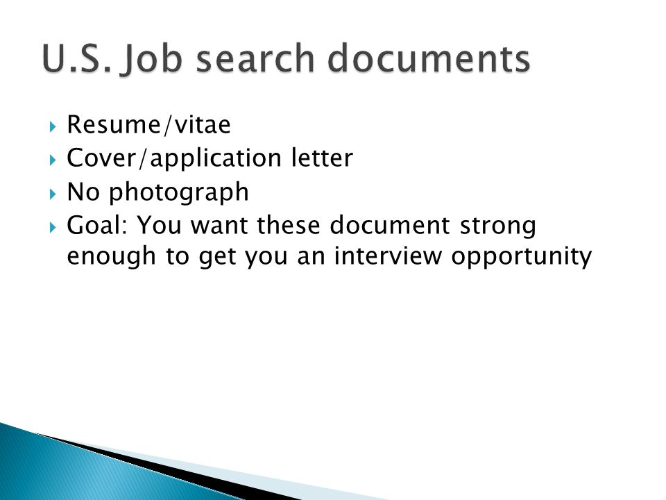  Resume/vitae  Cover/application letter  No photograph  Goal: You want these document strong enough to get you an interview opportunity