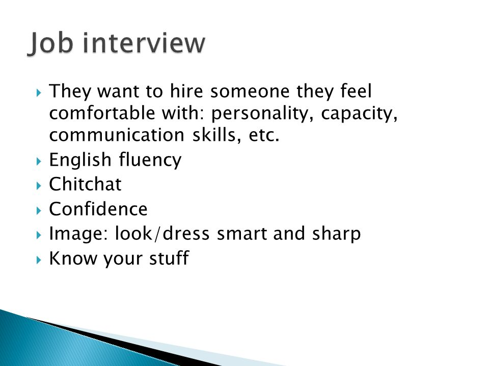  They want to hire someone they feel comfortable with: personality, capacity, communication skills, etc.  English fluency  Chitchat  Confidence 