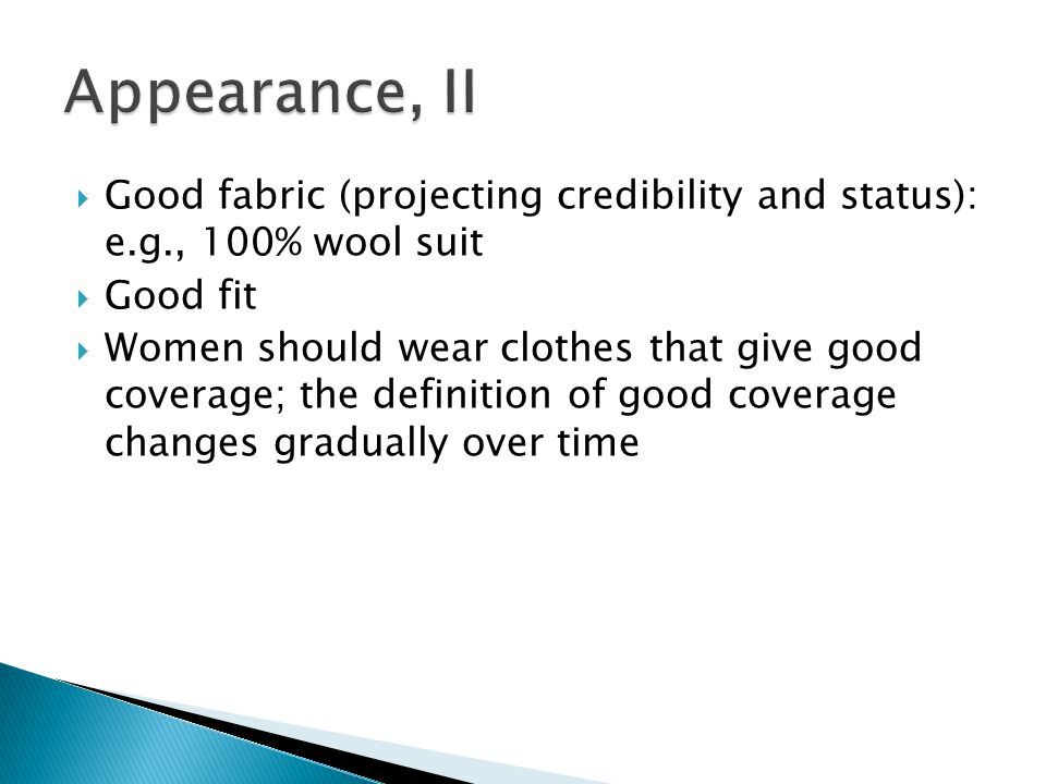  Good fabric (projecting credibility and status): e.g., 100% wool suit  Good fit  Women should wear clothes that give good coverage; the definition of good coverage changes gradually over time