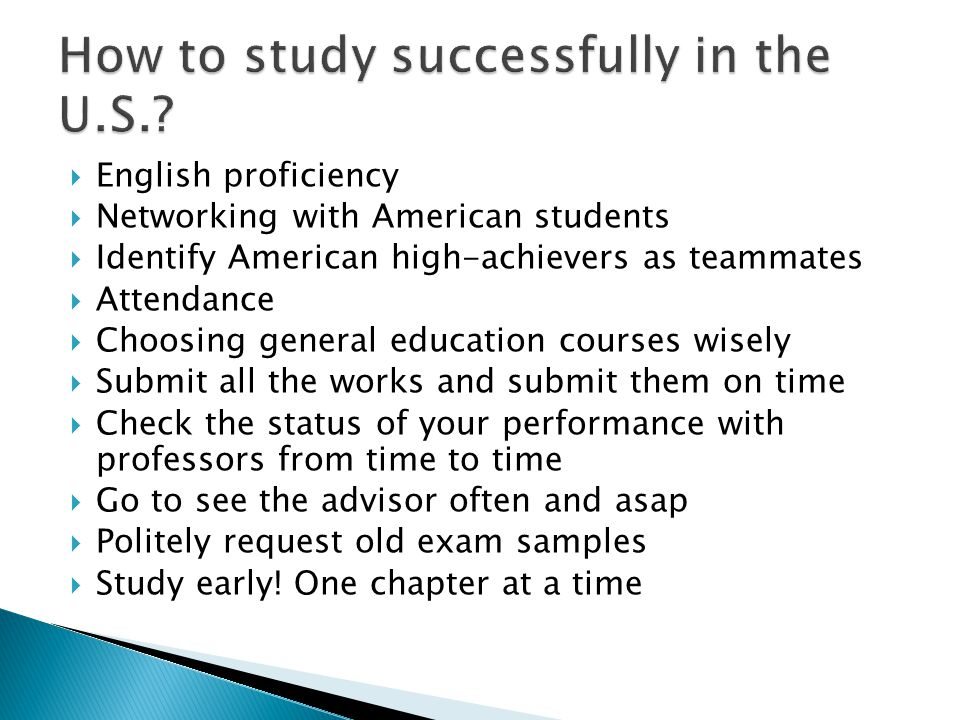  English proficiency  Networking with American students  Identify American high-achievers as teammates  Attendance  Choosing general education courses wisely  Submit all the works and submit them on time  Check the status of your performance with professors from time to time  Go to see the advisor often and asap  Politely request old exam samples  Study early.
