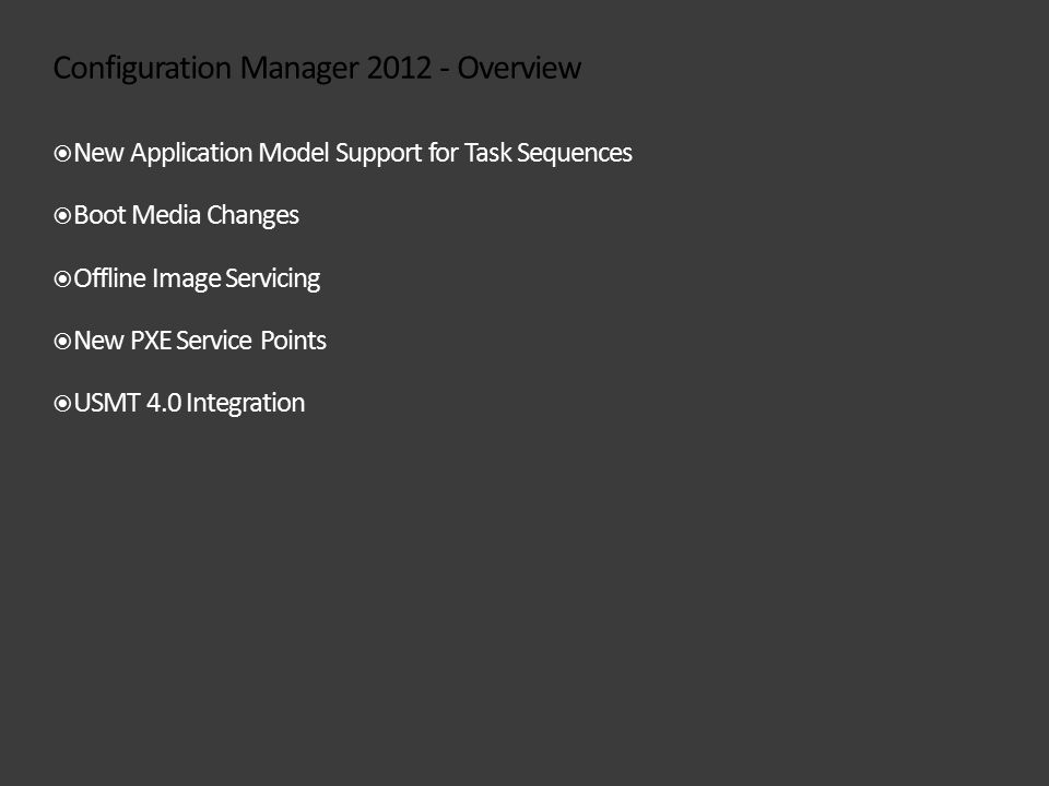 Configuration Manager 2012 - Overview  New Application Model Support for Task Sequences  Boot Media Changes  Offline Image Servicing  New PXE Service Points  USMT 4.0 Integration