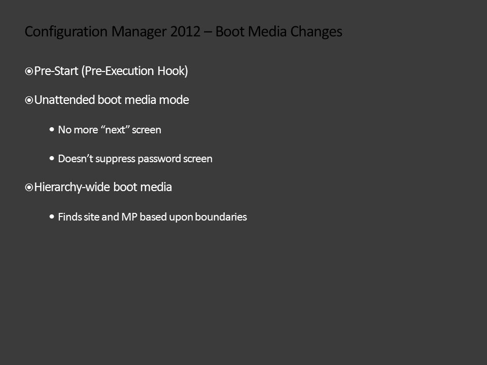 Configuration Manager 2012 – Boot Media Changes  Pre-Start (Pre-Execution Hook)  Unattended boot media mode No more next screen Doesn't suppress password screen  Hierarchy-wide boot media Finds site and MP based upon boundaries
