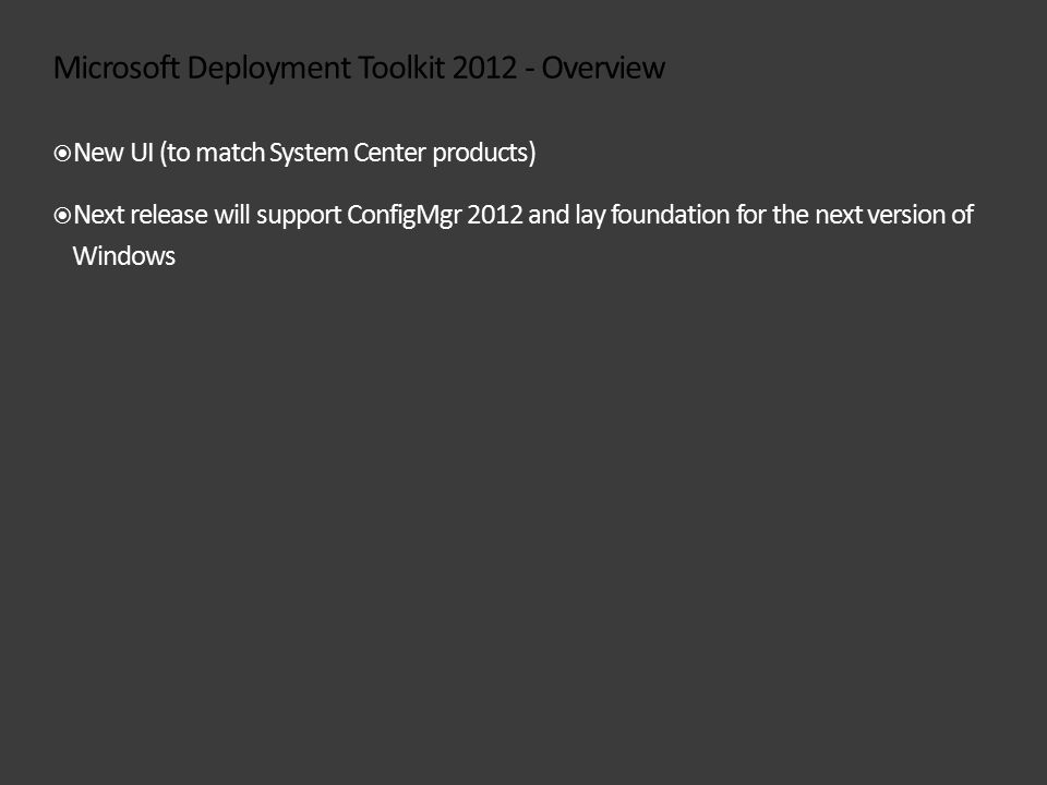 Microsoft Deployment Toolkit 2012 - Overview  New UI (to match System Center products)  Next release will support ConfigMgr 2012 and lay foundation for the next version of Windows