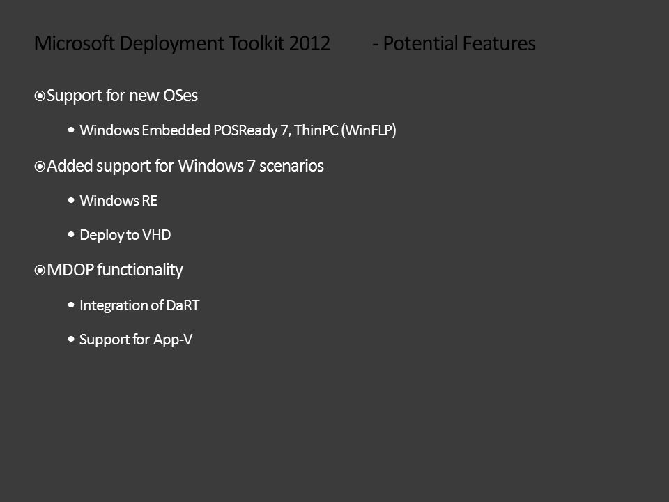 Microsoft Deployment Toolkit 2012 - Potential Features  Support for new OSes Windows Embedded POSReady 7, ThinPC (WinFLP)  Added support for Windows 7 scenarios Windows RE Deploy to VHD  MDOP functionality Integration of DaRT Support for App-V