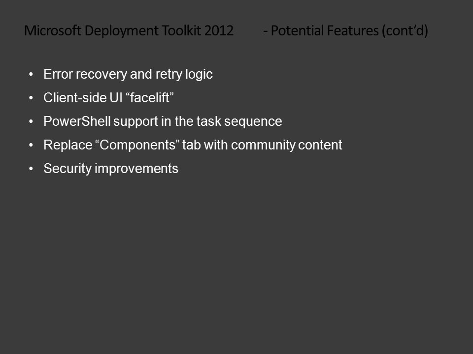 Microsoft Deployment Toolkit 2012 - Potential Features (cont'd) Error recovery and retry logic Client-side UI facelift PowerShell support in the task sequence Replace Components tab with community content Security improvements