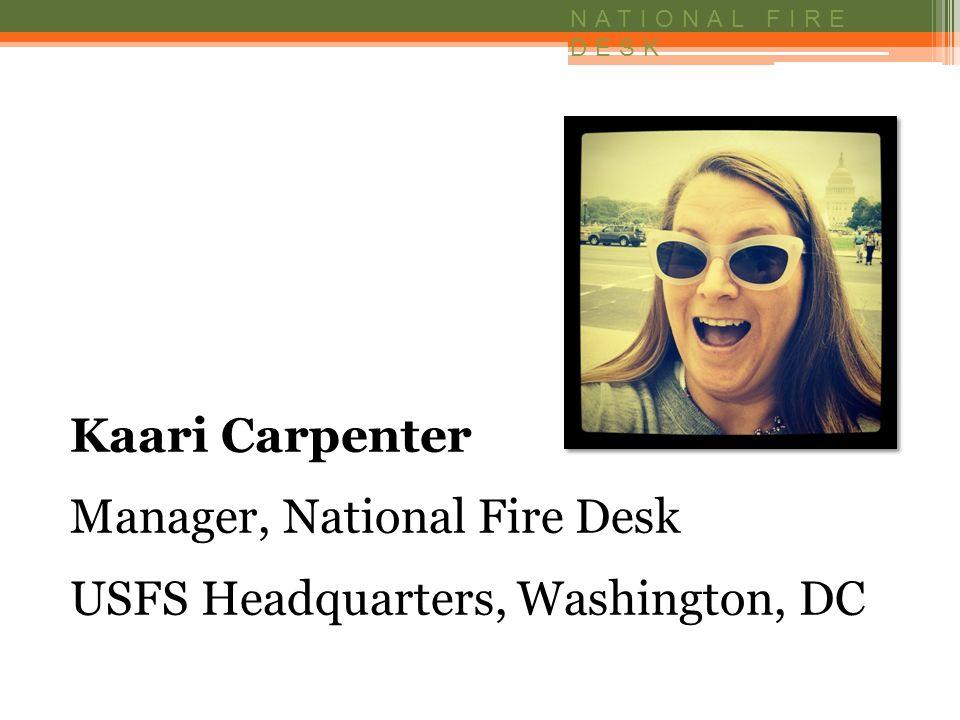 NATIONAL FIRE DESK Kaari Carpenter Manager, National Fire Desk USFS Headquarters, Washington, DC