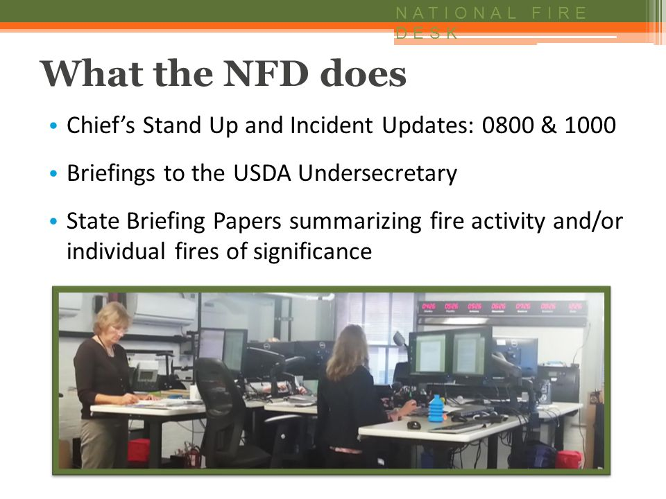 NATIONAL FIRE DESK What the NFD does Chief's Stand Up and Incident Updates: 0800 & 1000 Briefings to the USDA Undersecretary State Briefing Papers summarizing fire activity and/or individual fires of significance