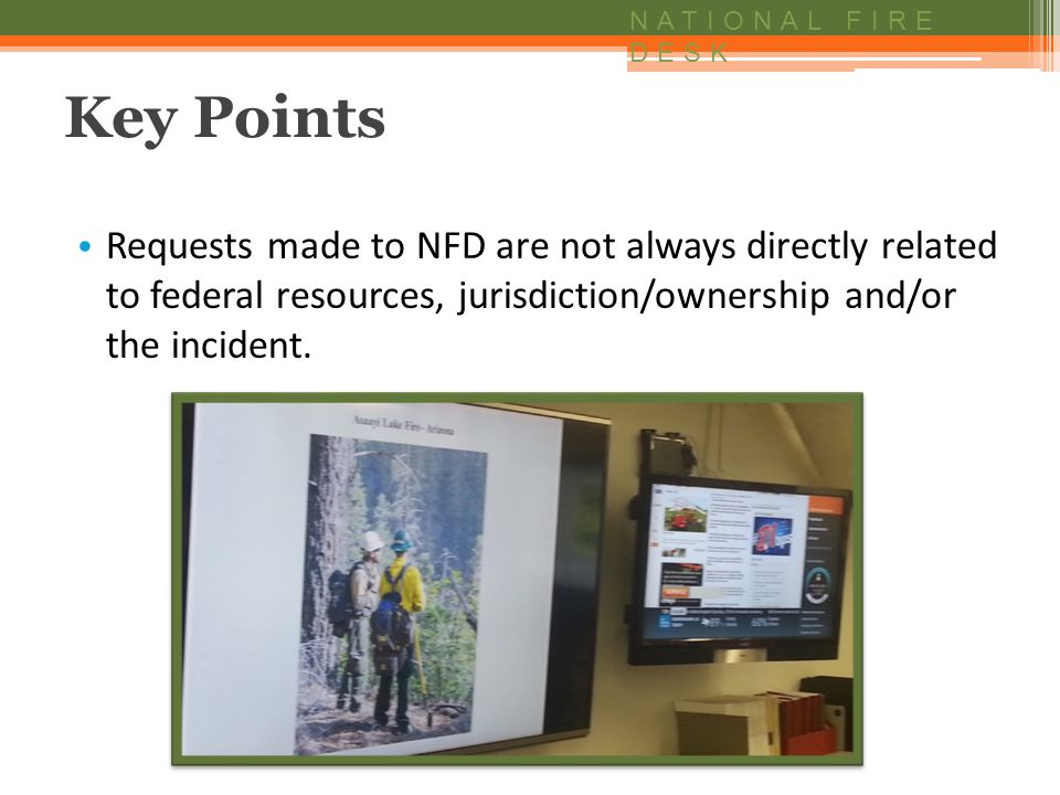 NATIONAL FIRE DESK Key Points Requests made to NFD are not always directly related to federal resources, jurisdiction/ownership and/or the incident.