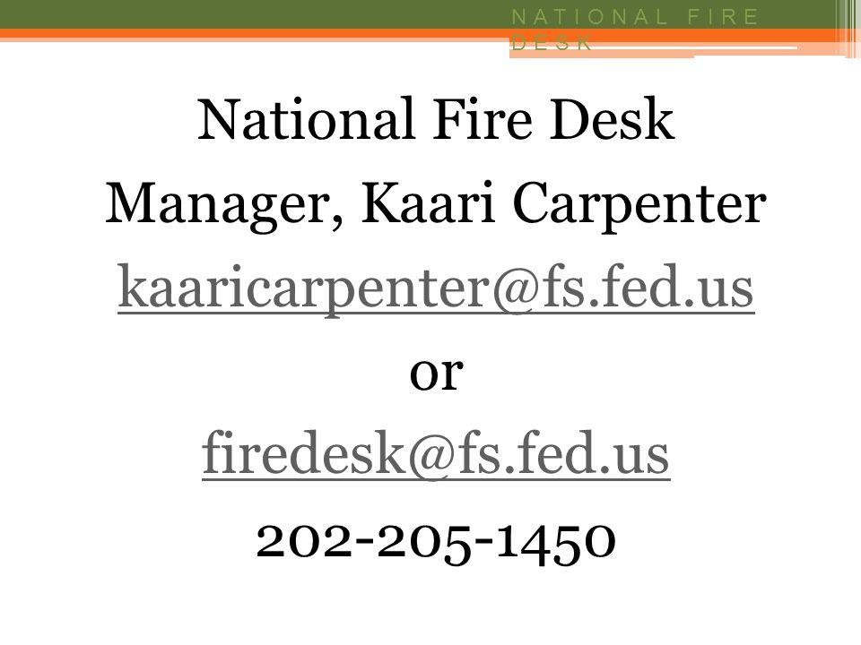 NATIONAL FIRE DESK National Fire Desk Manager, Kaari Carpenter kaaricarpenter@fs.fed.us or firedesk@fs.fed.us 202-205-1450
