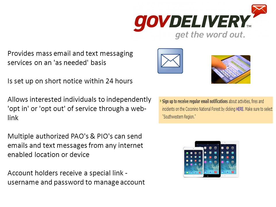 Provides mass email and text messaging services on an as needed basis Is set up on short notice within 24 hours Allows interested individuals to independently opt in or opt out of service through a web- link Multiple authorized PAO s & PIO s can send emails and text messages from any internet enabled location or device Account holders receive a special link - username and password to manage account