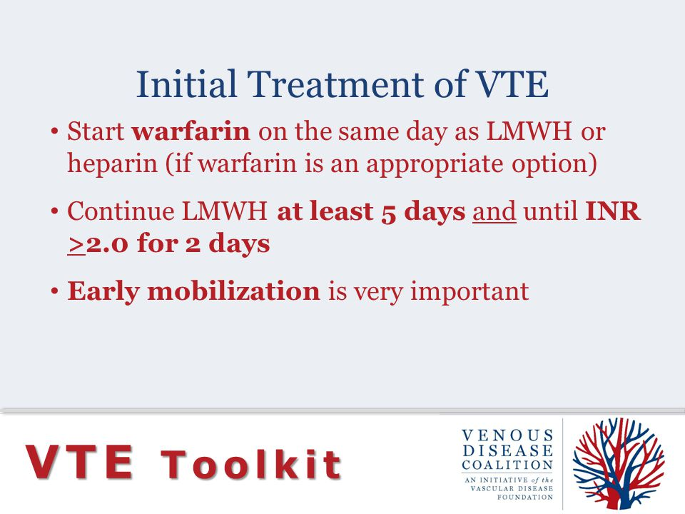 Initial Treatment of VTE VTE Toolkit Start warfarin on the same day as LMWH or heparin (if warfarin is an appropriate option) Continue LMWH at least 5 days and until INR >2.0 for 2 days Early mobilization is very important