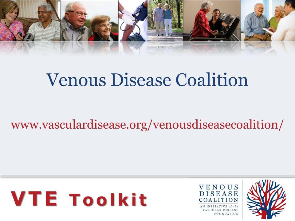 Venous Disease Coalition www.vasculardisease.org/venousdiseasecoalition/ VTE Toolkit