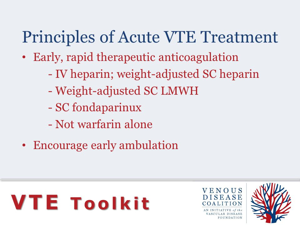 Principles of Acute VTE Treatment VTE Toolkit Early, rapid therapeutic anticoagulation - IV heparin; weight-adjusted SC heparin - Weight-adjusted SC LMWH - SC fondaparinux - Not warfarin alone Encourage early ambulation