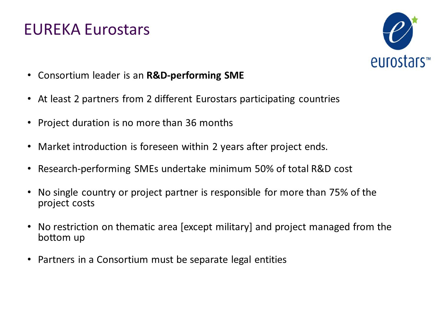 EUREKA Eurostars Consortium leader is an R&D-performing SME At least 2 partners from 2 different Eurostars participating countries Project duration is